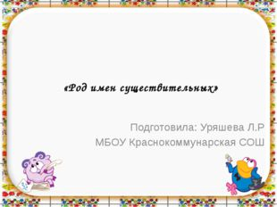 «Род имен существительных» Подготовила: Уряшева Л.Р МБОУ Краснокоммунарская СОШ