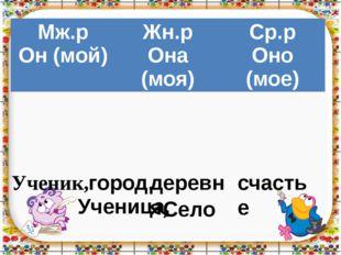 Ученик, город, Ученица, Село деревня, счастье Мж.р Он (мой) Жн.р Она(моя) Ср.