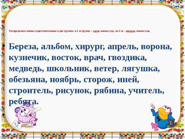 Распределить имена существительные в две группы: в 1-ю группу – одуш. имена с...