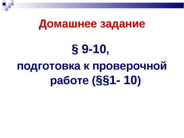 Домашнее задание § 9-10, подготовка к проверочной работе (§§1- 10)