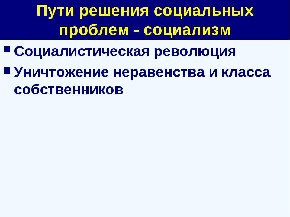 Пути решения социальных проблем - социализм Социалистическая революция Уничто...