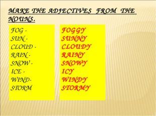 MAKE THE ADJECTIVES FROM THE NOUNS. FOG - SUN - CLOUD - RAIN - SNOW - ICE - W