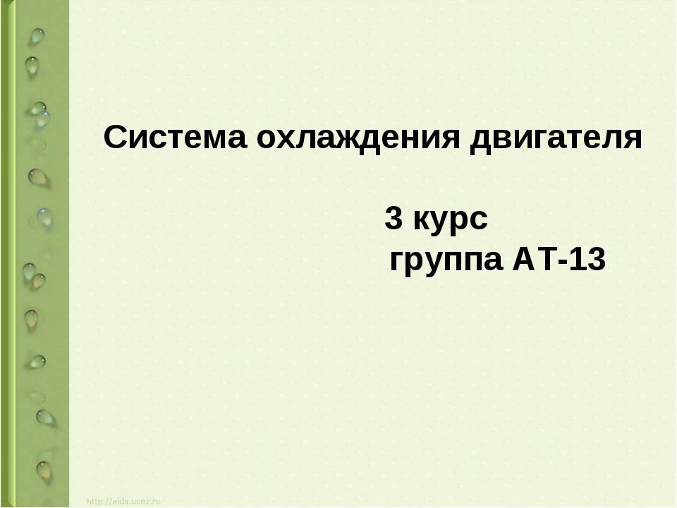 Система охлаждения двигателя 3 курс  группа АТ-13