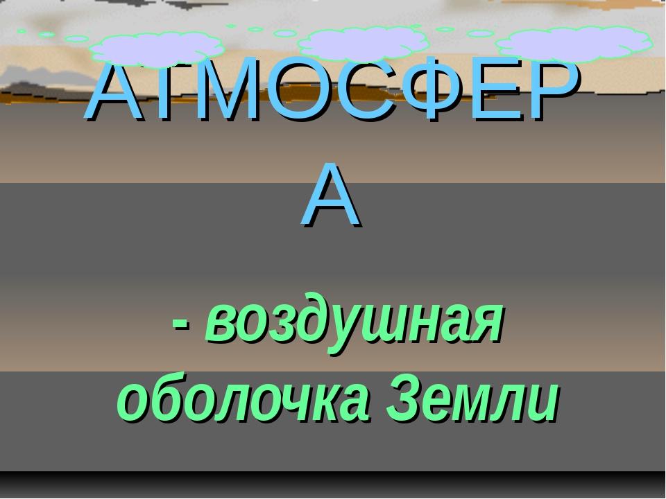 АТМОСФЕРА - воздушная оболочка Земли