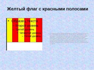 Желтый флаг с красными полосами :«Скользкая дорога» Ширина чередующихся желт
