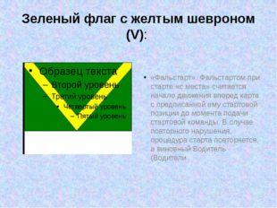 Зеленый флаг с желтым шевроном (V): «Фальстарт».Фальстартом при старте «с ме