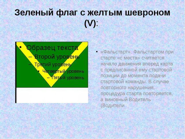 Зеленый флаг с желтым шевроном (V): «Фальстарт».Фальстартом при старте «с ме...