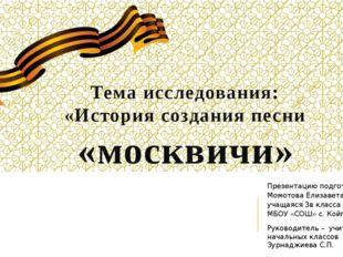 Тема исследования: «История создания песни «москвичи» Презентацию подготовила