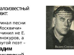малоизвестный Факт: Финал песни «Москвичи» сочинил не Е. Винокуров, а другой