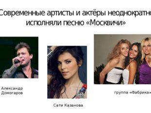 Современные артисты и актёры неоднократно исполняли песню «Москвичи» Алексан