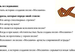Цель исследования: Изучить историю создания песни «Москвичи» Вопросы, которые