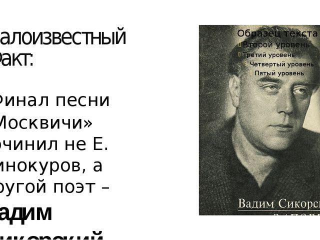 малоизвестный Факт: Финал песни «Москвичи» сочинил не Е. Винокуров, а другой...
