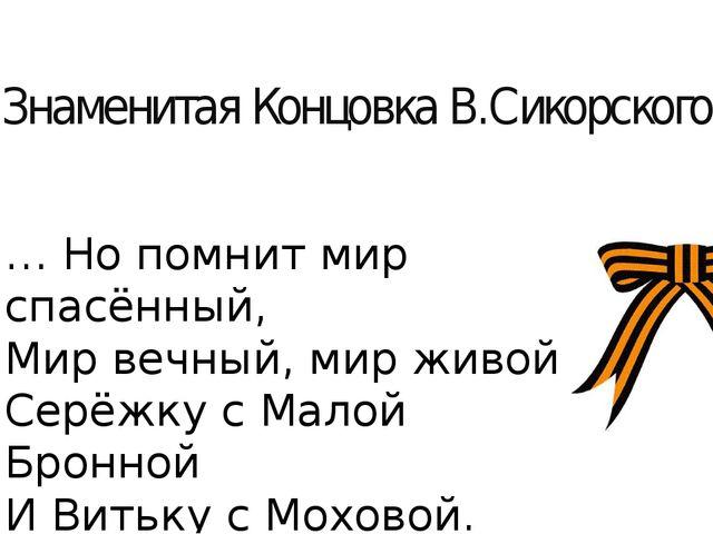 Знаменитая Концовка В.Сикорского: … Но помнит мир спасённый, Мир вечный, мир...