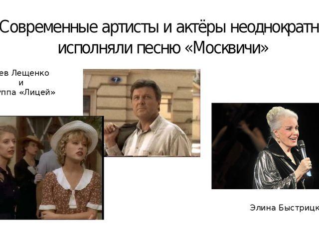 Современные артисты и актёры неоднократно исполняли песню «Москвичи» Лев Лещ...