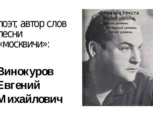 поэт, автор слов песни «москвичи»: Винокуров Евгений Михайлович