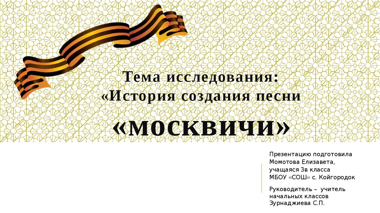Тема исследования: «История создания песни «москвичи» Презентацию подготовила...