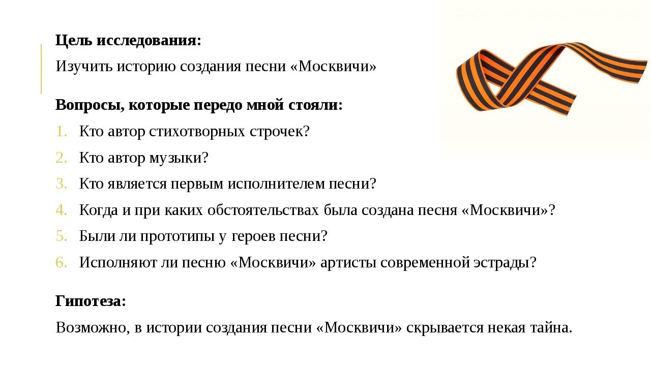 Цель исследования: Изучить историю создания песни «Москвичи» Вопросы, которые...