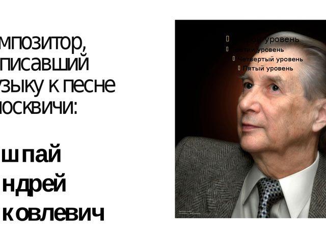композитор, написавший музыку к песне «москвичи: Эшпай Андрей Яковлевич