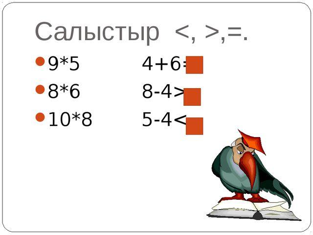 Салыстыр ,=. 9*5 4+6= 8*6 8-4> 10*8 5-4<