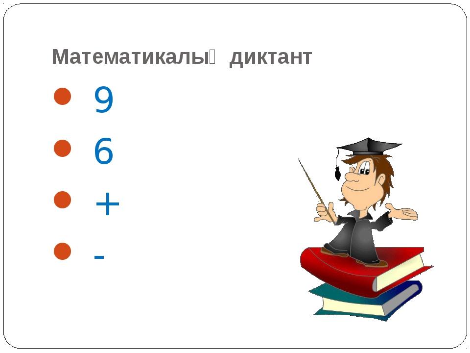 Математикалық диктант 9 6 + -