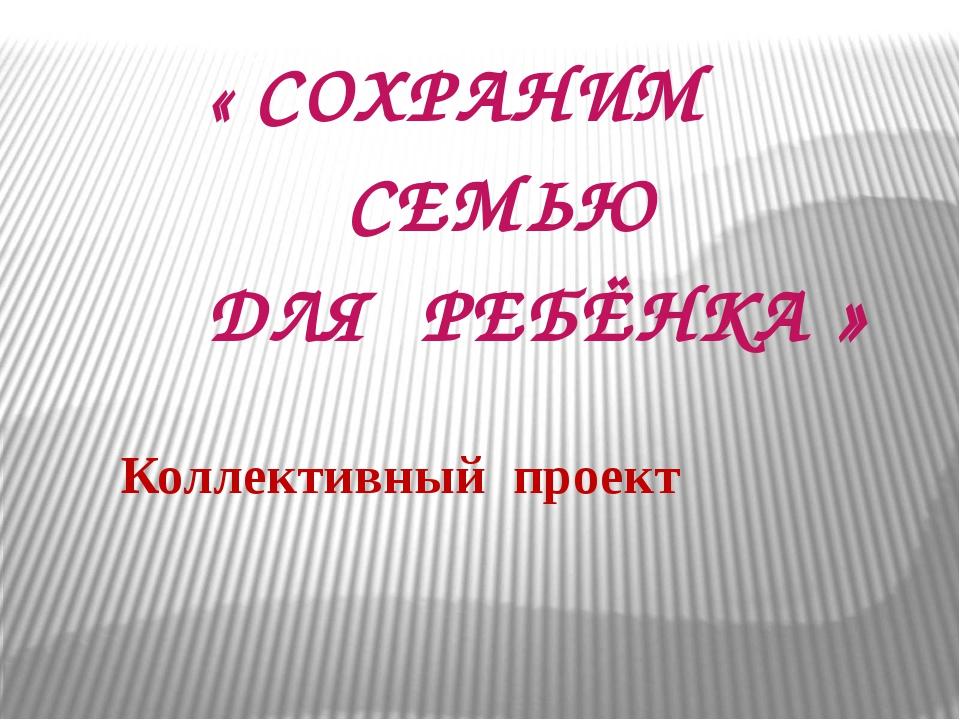 Коллективный проект « СОХРАНИМ СЕМЬЮ ДЛЯ РЕБЁНКА »