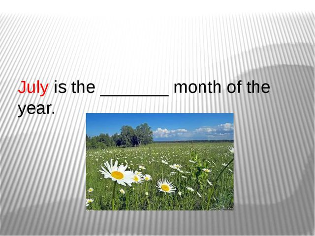 July is the _______ month of the year.