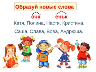 очк еньк Катя, Полина, Настя, Кристина, Саша, Слава, Вова, Андрюша. Образуй н