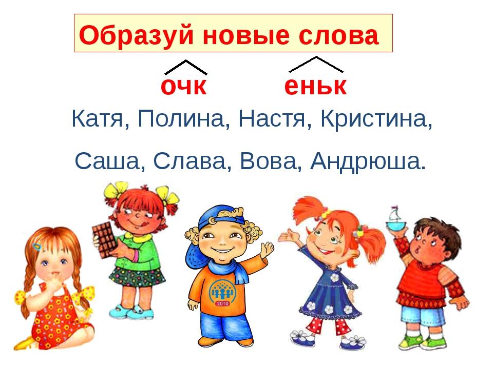 очк еньк Катя, Полина, Настя, Кристина, Саша, Слава, Вова, Андрюша. Образуй н...