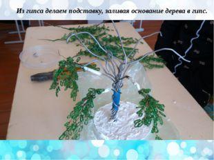 Из гипса делаем подставку, заливая основание дерева в гипс.