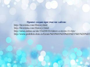 Проект создан при участие сайтов: http://bicerinka.com/History.html http://bi