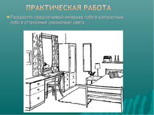 Раскрасить предлагаемый интерьер либо в контрастные, либо в оттеночные (нюанс