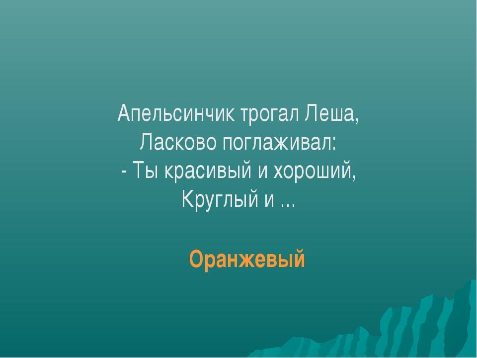 Апельсинчик трогал Леша, Ласково поглаживал: - Ты красивый и хороший, Круглый...