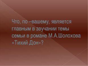 Что, по –вашему, является главным в звучании темы семьи в романе М.А.Шолохова