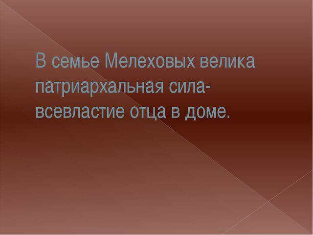 В семье Мелеховых велика патриархальная сила- всевластие отца в доме.