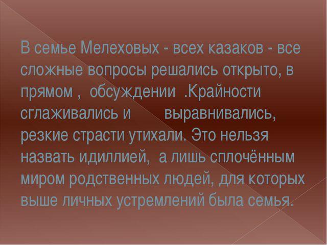 В семье Мелеховых - всех казаков - все сложные вопросы решались открыто, в пр...
