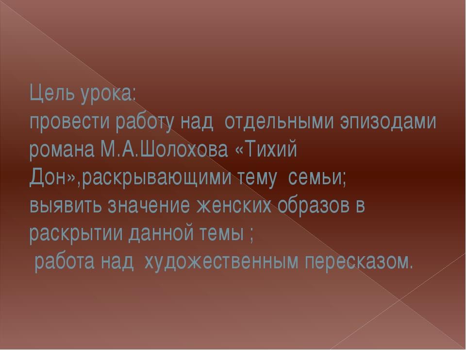 Цель урока: провести работу над отдельными эпизодами романа М.А.Шолохова «Тих...