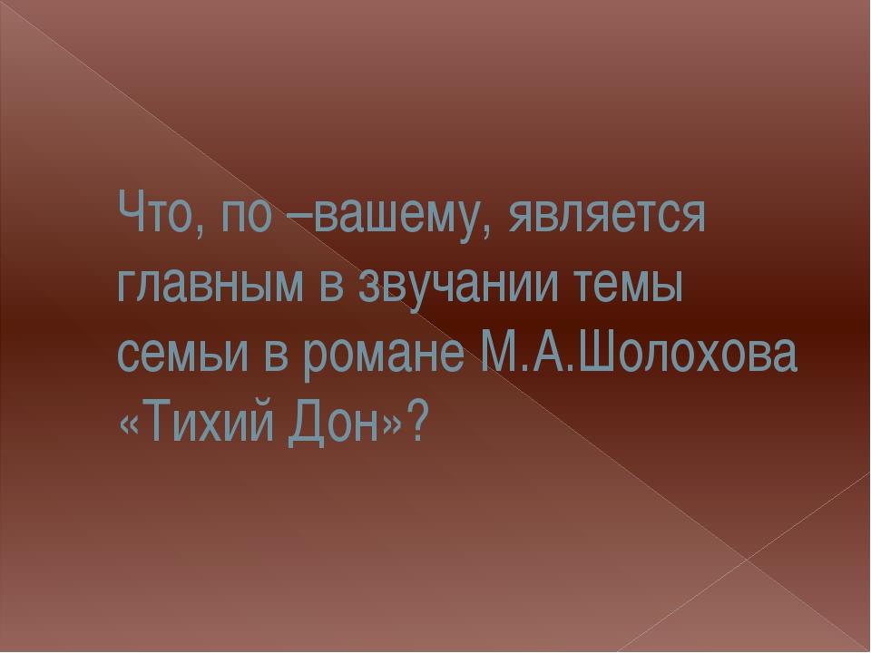 Что, по –вашему, является главным в звучании темы семьи в романе М.А.Шолохова...