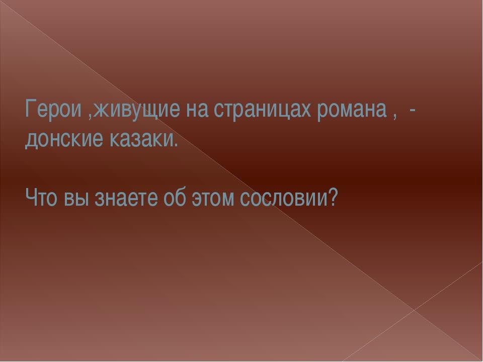Герои ,живущие на страницах романа , - донские казаки. Что вы знаете об этом...