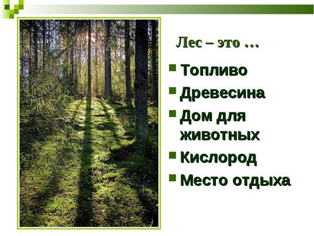 Лес – это … Топливо Древесина Дом для животных Кислород Место отдыха
