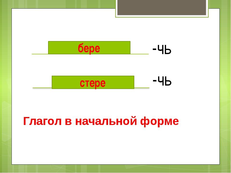 -чь -чь бере Глагол в начальной форме стере