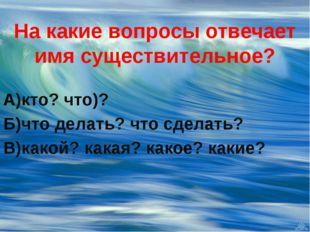 На какие вопросы отвечает имя существительное? А)кто? что)? Б)что делать? что