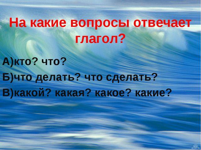 На какие вопросы отвечает глагол? А)кто? что? Б)что делать? что сделать? В)ка...