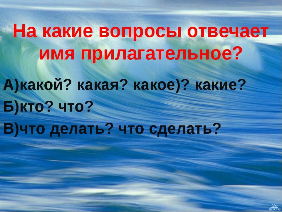 На какие вопросы отвечает имя прилагательное? А)какой? какая? какое)? какие?...