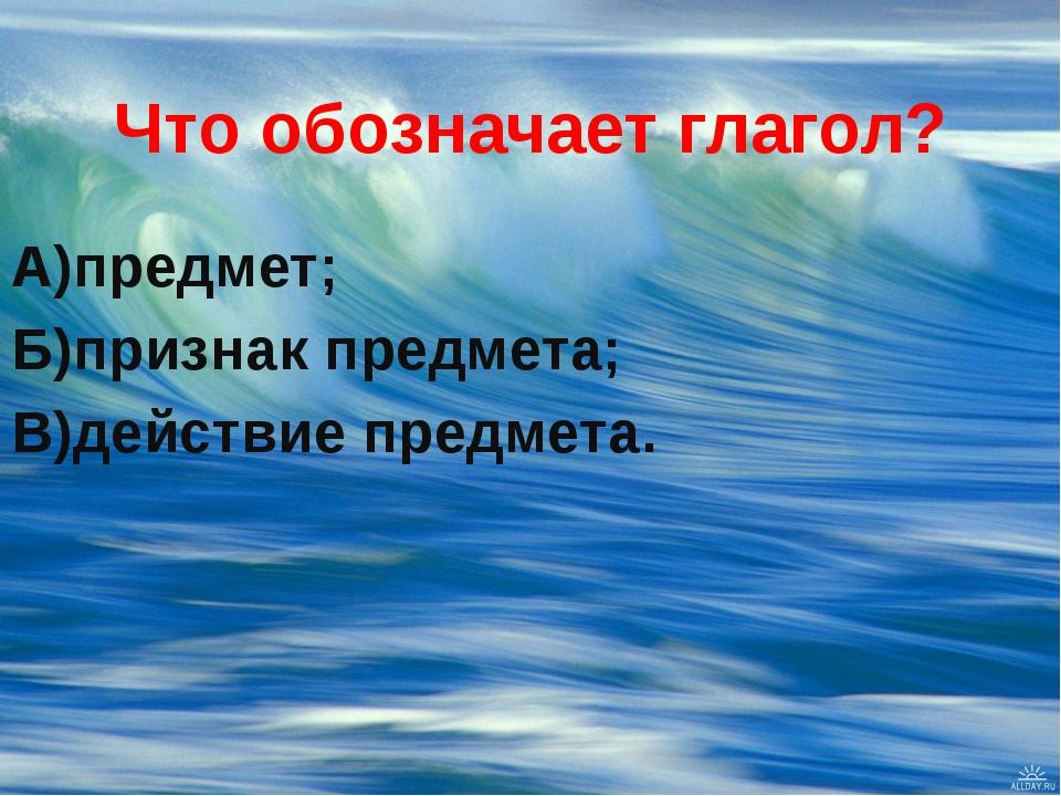 Что обозначает глагол? А)предмет; Б)признак предмета; В)действие предмета.