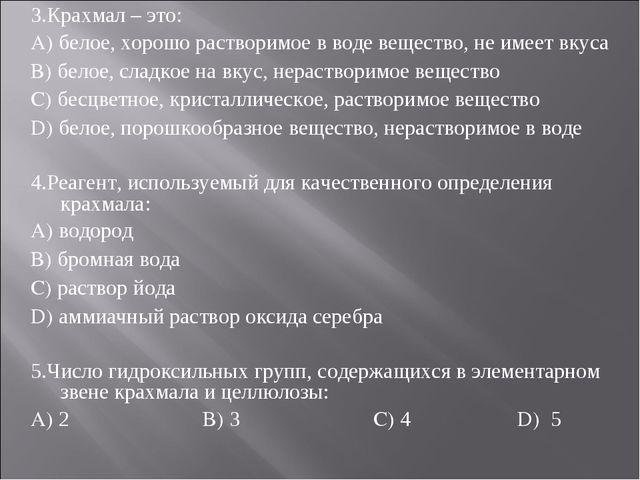 3.Крахмал – это: A) белое, хорошо растворимое в воде вещество, не имеет вкуса...