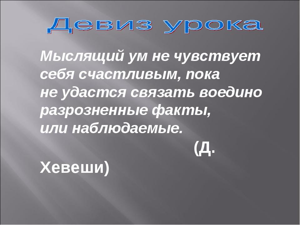 Мыслящий ум не чувствует cебя счастливым, пока не удастся связать воедино раз...