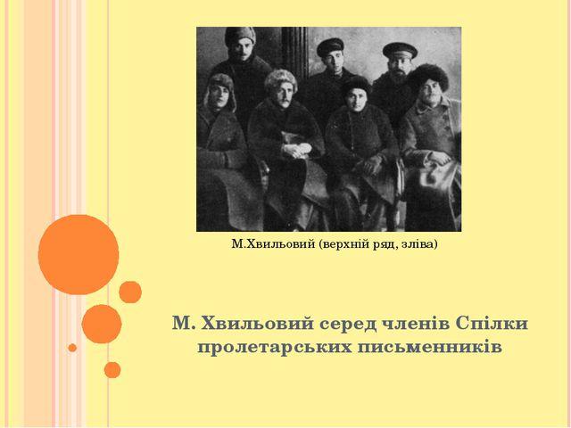М. Хвильовий серед членів Спілки пролетарських письменників М.Хвильовий (верх...