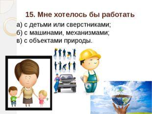 15. Мне хотелось бы работать а) с детьми или сверстниками; б) с машинами, мех