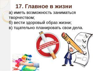 17. Главное в жизни а) иметь возможность заниматься творчеством; б) вести здо