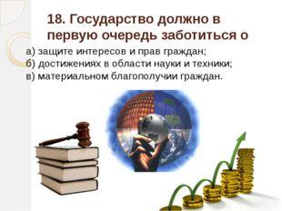 18. Государство должно в первую очередь заботиться о а) защите интересов и пр
